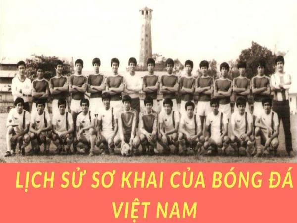 Lịch sử bóng đá Việt Nam bắt nguồn từ đâu, có từ khi nào?